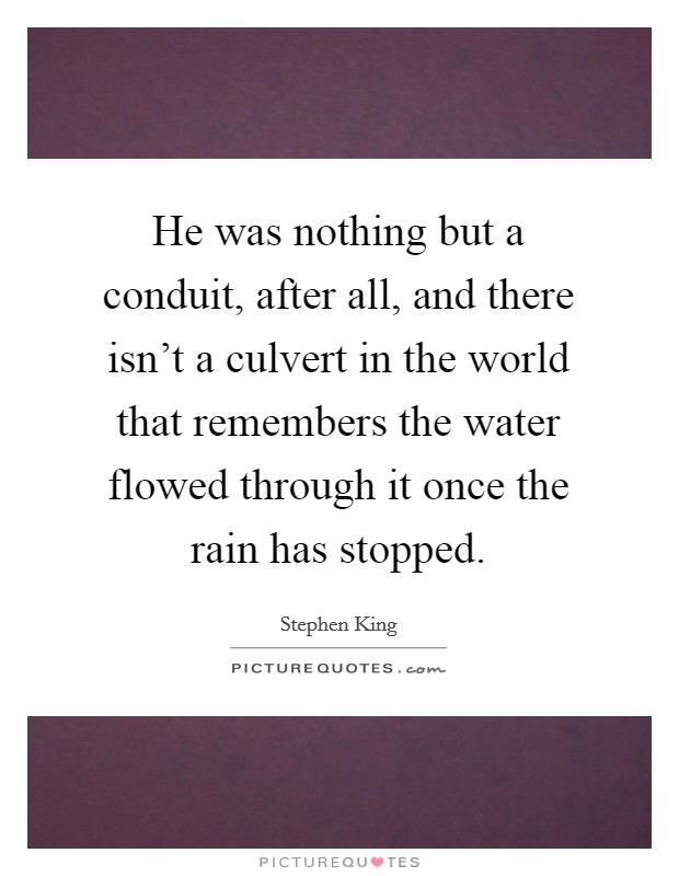 He was nothing but a conduit, after all, and there isn't a culvert in the world that remembers the water flowed through it once the rain has stopped Picture Quote #1