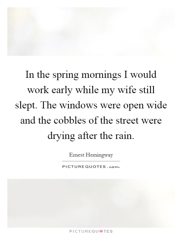 In the spring mornings I would work early while my wife still slept. The windows were open wide and the cobbles of the street were drying after the rain Picture Quote #1