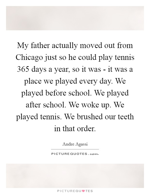 My father actually moved out from Chicago just so he could play tennis 365 days a year, so it was - it was a place we played every day. We played before school. We played after school. We woke up. We played tennis. We brushed our teeth in that order Picture Quote #1