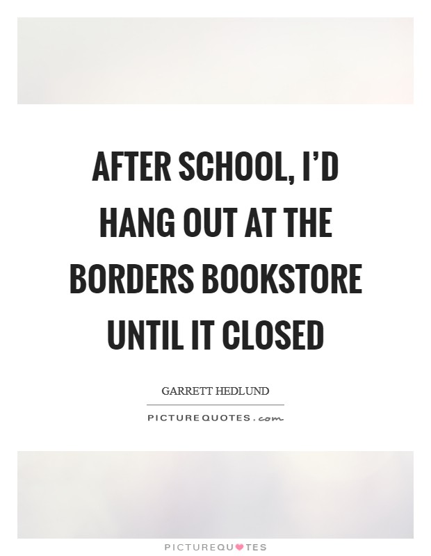 After school, I'd hang out at the Borders bookstore until it closed Picture Quote #1
