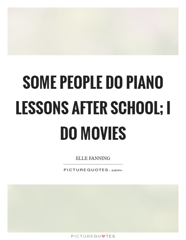 Some people do piano lessons after school; I do movies Picture Quote #1