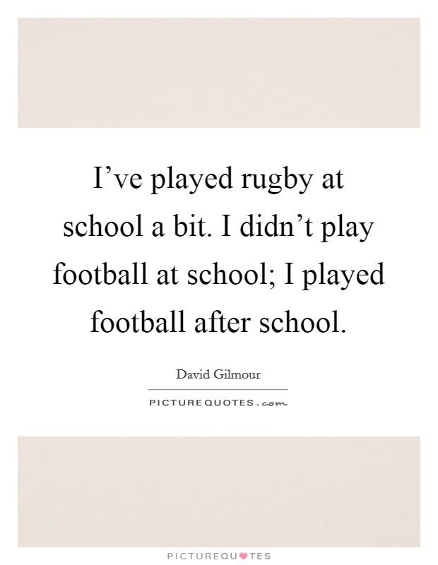 I've played rugby at school a bit. I didn't play football at school; I played football after school Picture Quote #1