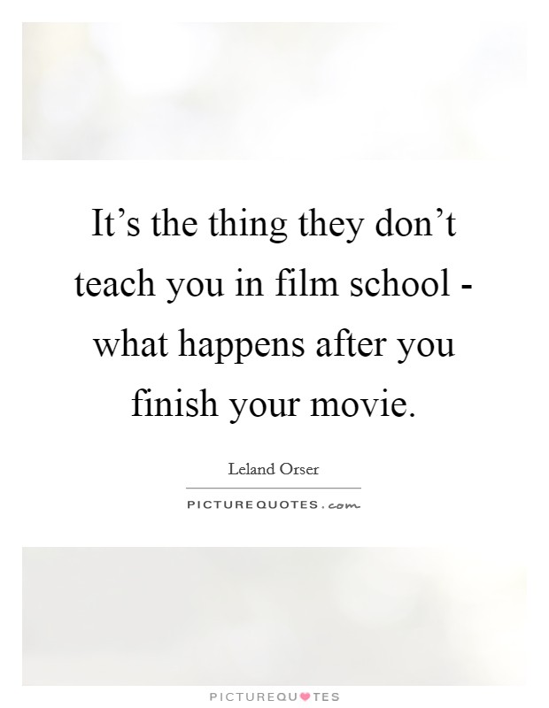 It's the thing they don't teach you in film school - what happens after you finish your movie Picture Quote #1