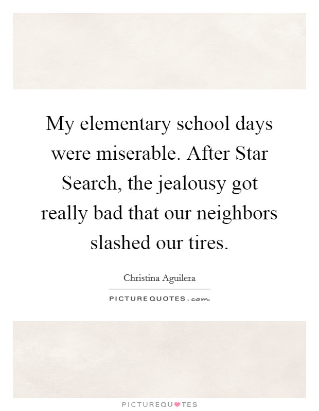 My elementary school days were miserable. After Star Search, the jealousy got really bad that our neighbors slashed our tires Picture Quote #1
