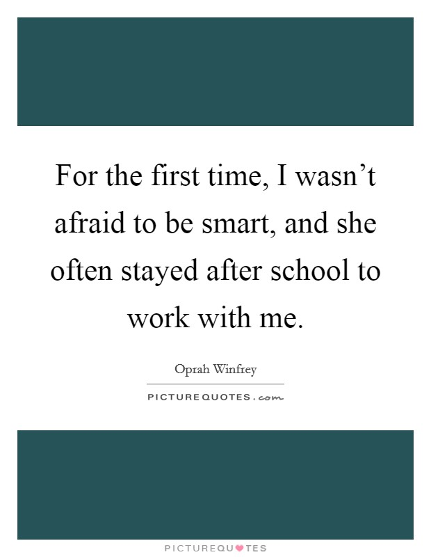 For the first time, I wasn't afraid to be smart, and she often stayed after school to work with me Picture Quote #1