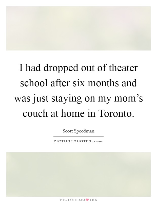 I had dropped out of theater school after six months and was just staying on my mom's couch at home in Toronto Picture Quote #1