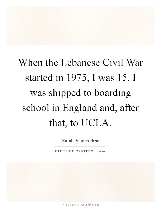 When the Lebanese Civil War started in 1975, I was 15. I was shipped to boarding school in England and, after that, to UCLA Picture Quote #1