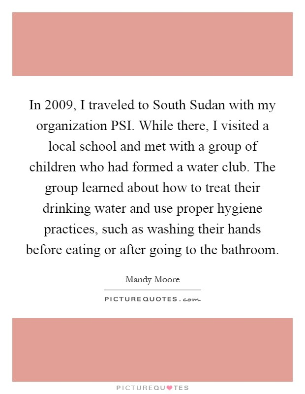 In 2009, I traveled to South Sudan with my organization PSI. While there, I visited a local school and met with a group of children who had formed a water club. The group learned about how to treat their drinking water and use proper hygiene practices, such as washing their hands before eating or after going to the bathroom Picture Quote #1