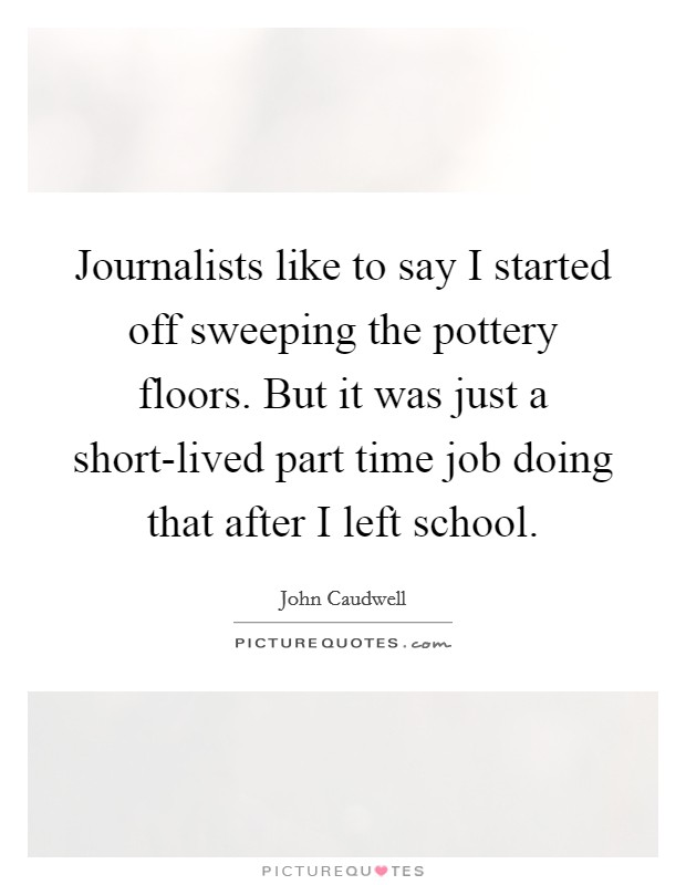Journalists like to say I started off sweeping the pottery floors. But it was just a short-lived part time job doing that after I left school Picture Quote #1