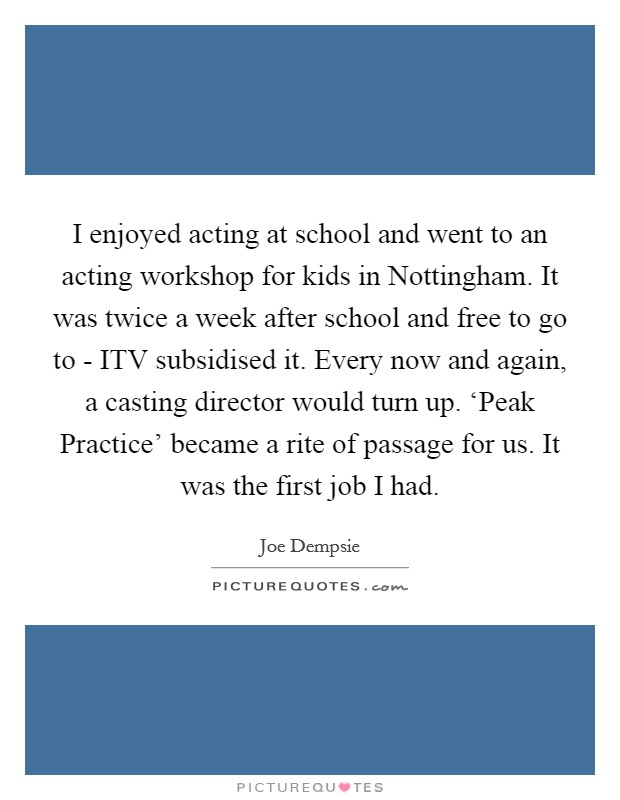 I enjoyed acting at school and went to an acting workshop for kids in Nottingham. It was twice a week after school and free to go to - ITV subsidised it. Every now and again, a casting director would turn up. 'Peak Practice' became a rite of passage for us. It was the first job I had Picture Quote #1
