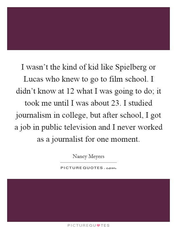 I wasn't the kind of kid like Spielberg or Lucas who knew to go to film school. I didn't know at 12 what I was going to do; it took me until I was about 23. I studied journalism in college, but after school, I got a job in public television and I never worked as a journalist for one moment Picture Quote #1