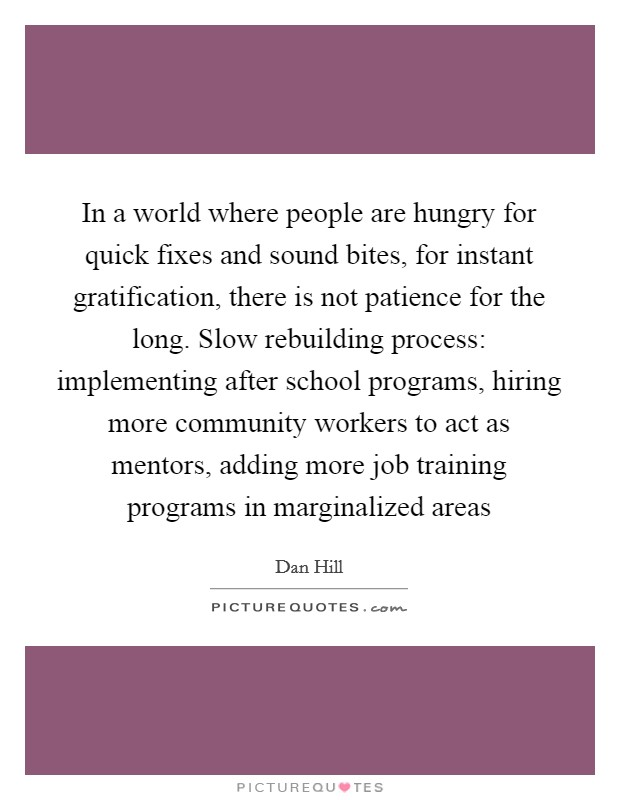 In a world where people are hungry for quick fixes and sound bites, for instant gratification, there is not patience for the long. Slow rebuilding process: implementing after school programs, hiring more community workers to act as mentors, adding more job training programs in marginalized areas Picture Quote #1