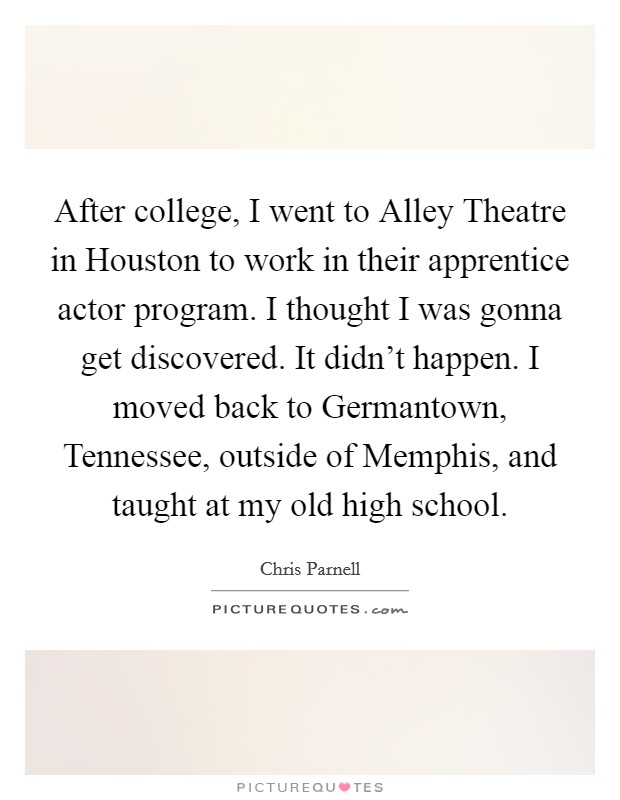 After college, I went to Alley Theatre in Houston to work in their apprentice actor program. I thought I was gonna get discovered. It didn't happen. I moved back to Germantown, Tennessee, outside of Memphis, and taught at my old high school Picture Quote #1