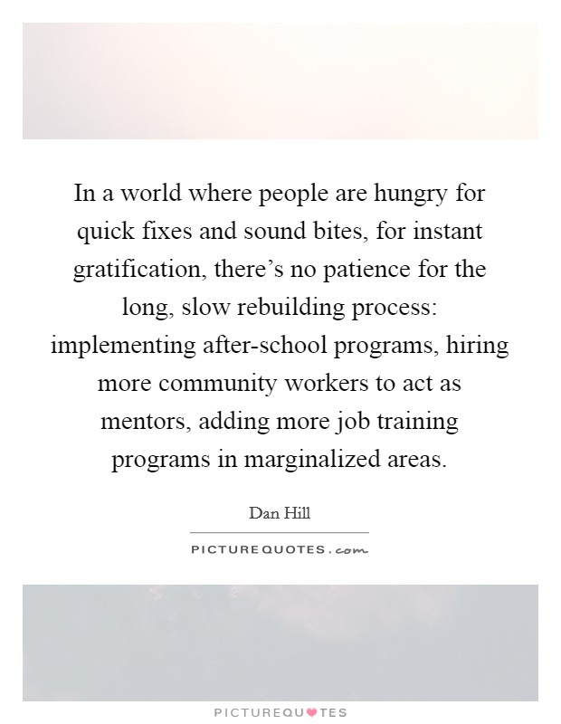 In a world where people are hungry for quick fixes and sound bites, for instant gratification, there's no patience for the long, slow rebuilding process: implementing after-school programs, hiring more community workers to act as mentors, adding more job training programs in marginalized areas Picture Quote #1