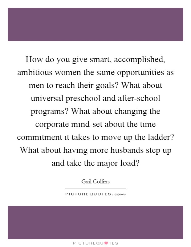 How do you give smart, accomplished, ambitious women the same opportunities as men to reach their goals? What about universal preschool and after-school programs? What about changing the corporate mind-set about the time commitment it takes to move up the ladder? What about having more husbands step up and take the major load? Picture Quote #1