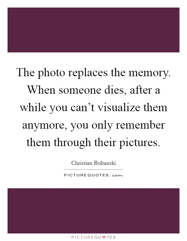 The photo replaces the memory. When someone dies, after a while you can't visualize them anymore, you only remember them through their pictures Picture Quote #1