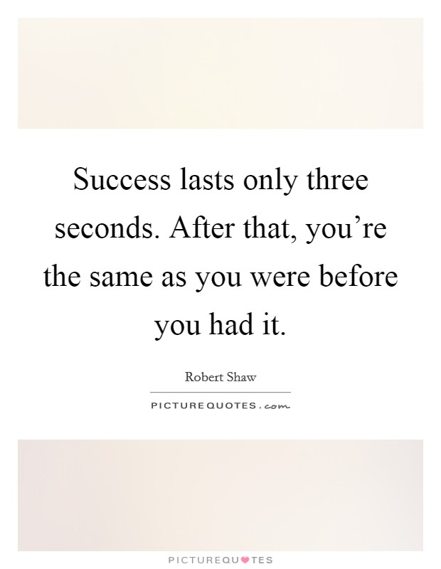 Success lasts only three seconds. After that, you're the same as you were before you had it Picture Quote #1