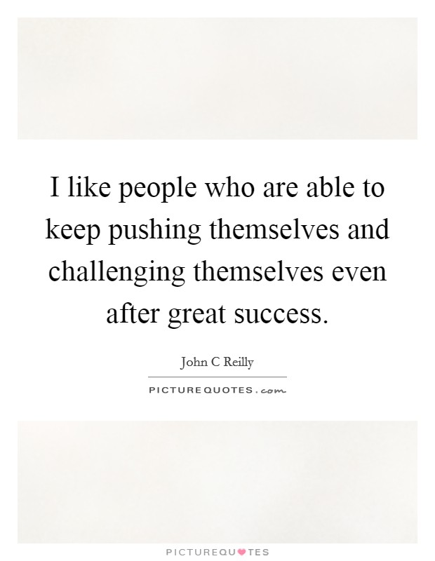 I like people who are able to keep pushing themselves and challenging themselves even after great success Picture Quote #1