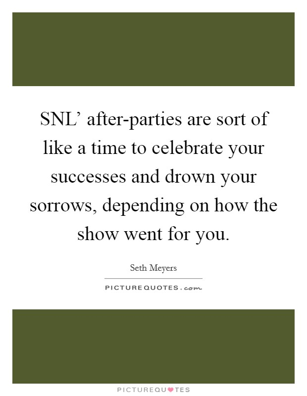 SNL' after-parties are sort of like a time to celebrate your successes and drown your sorrows, depending on how the show went for you Picture Quote #1