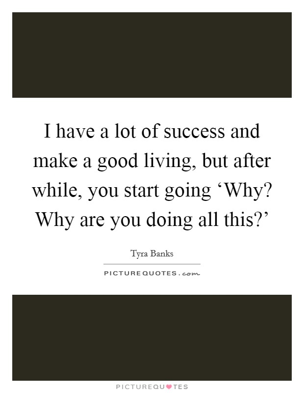 I have a lot of success and make a good living, but after while, you start going 'Why? Why are you doing all this?' Picture Quote #1