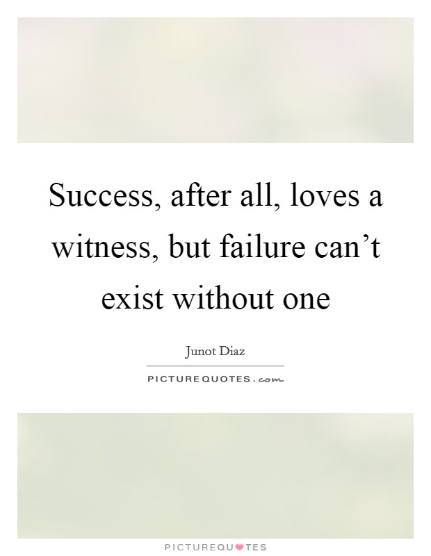 Success, after all, loves a witness, but failure can't exist without one Picture Quote #1