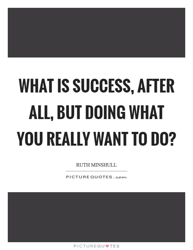 What is success, after all, but doing what you really want to do? Picture Quote #1