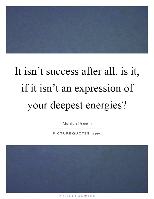 It isn't success after all, is it, if it isn't an expression of your deepest energies? Picture Quote #1