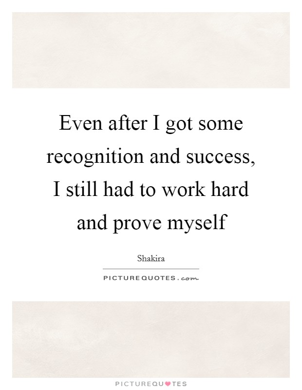 Even after I got some recognition and success, I still had to work hard and prove myself Picture Quote #1