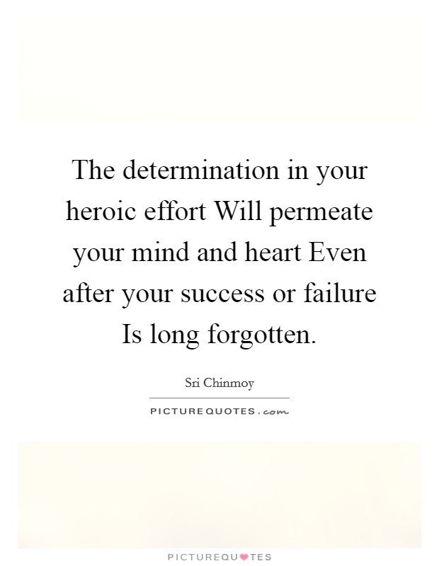 The determination in your heroic effort Will permeate your mind and heart Even after your success or failure Is long forgotten Picture Quote #1