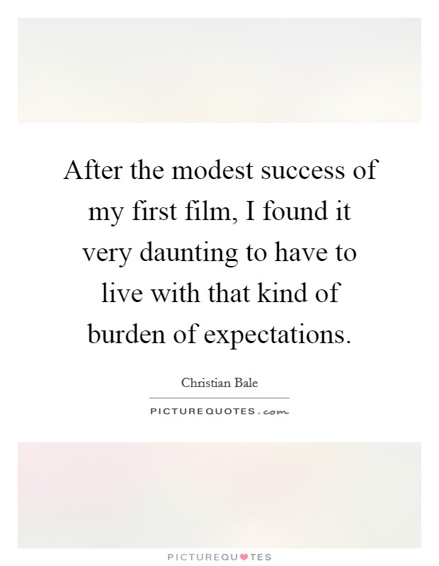 After the modest success of my first film, I found it very daunting to have to live with that kind of burden of expectations Picture Quote #1