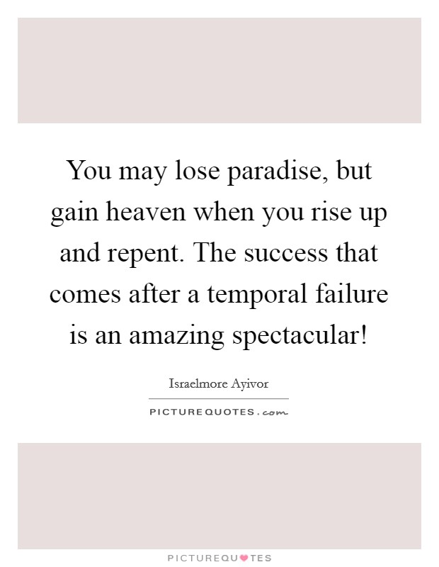 You may lose paradise, but gain heaven when you rise up and repent. The success that comes after a temporal failure is an amazing spectacular! Picture Quote #1