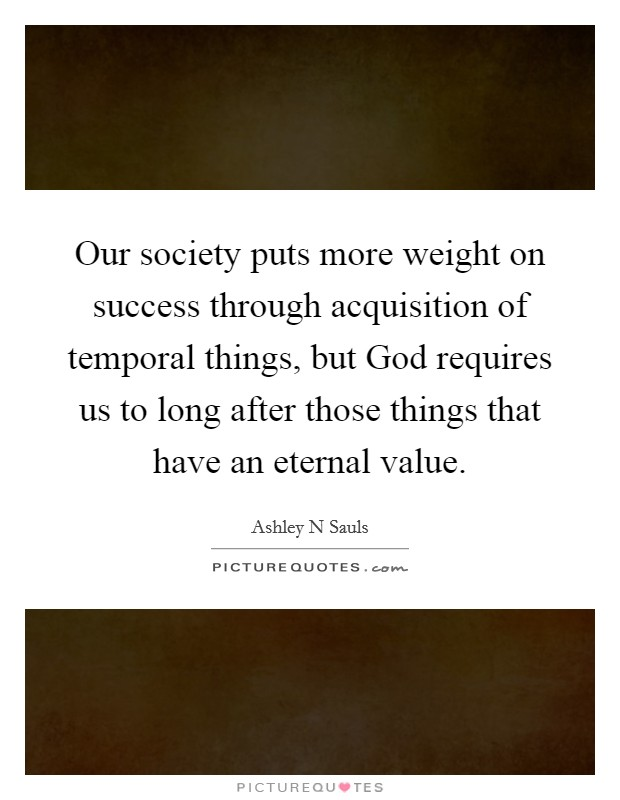 Our society puts more weight on success through acquisition of temporal things, but God requires us to long after those things that have an eternal value Picture Quote #1