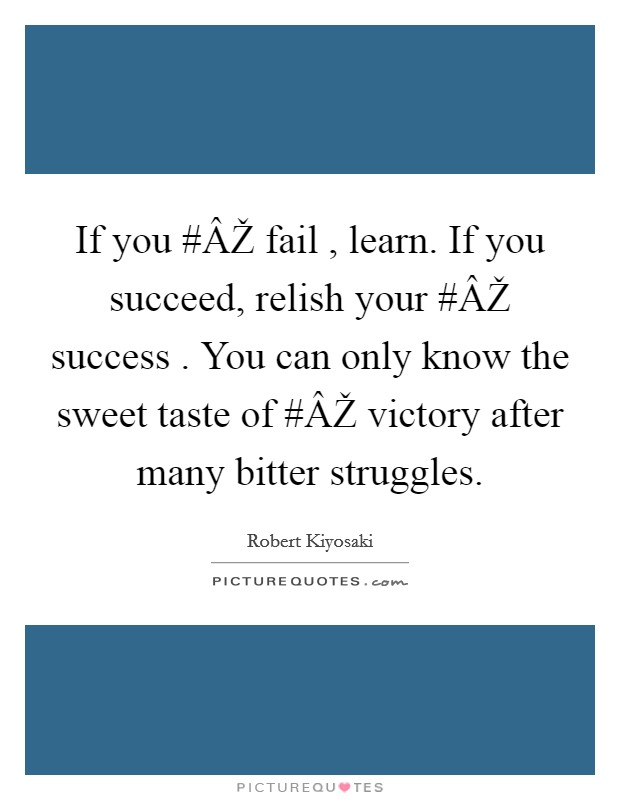 If you #ÂŽ fail , learn. If you succeed, relish your #ÂŽ success . You can only know the sweet taste of #ÂŽ victory after many bitter struggles Picture Quote #1