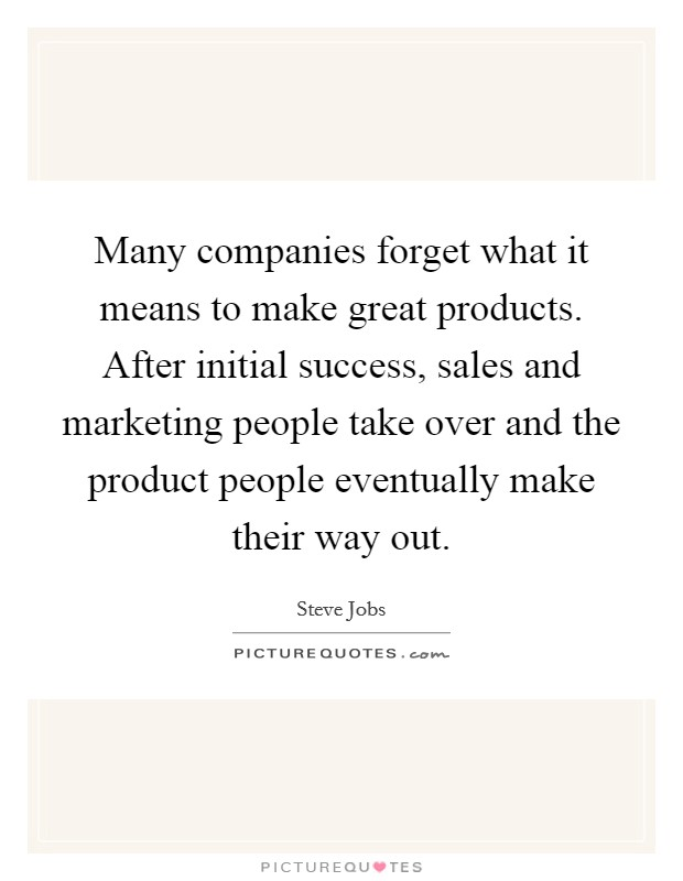 Many companies forget what it means to make great products. After initial success, sales and marketing people take over and the product people eventually make their way out Picture Quote #1