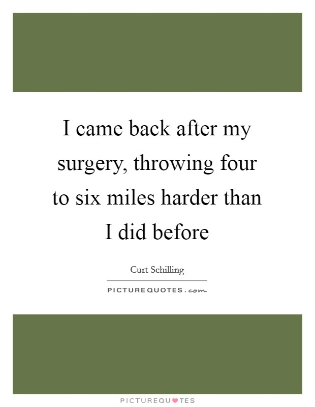 I came back after my surgery, throwing four to six miles harder than I did before Picture Quote #1