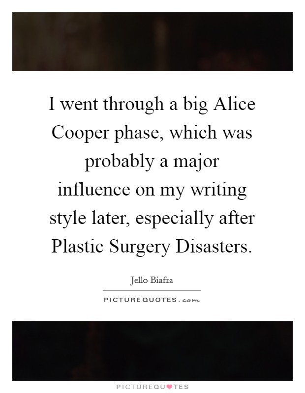 I went through a big Alice Cooper phase, which was probably a major influence on my writing style later, especially after Plastic Surgery Disasters Picture Quote #1