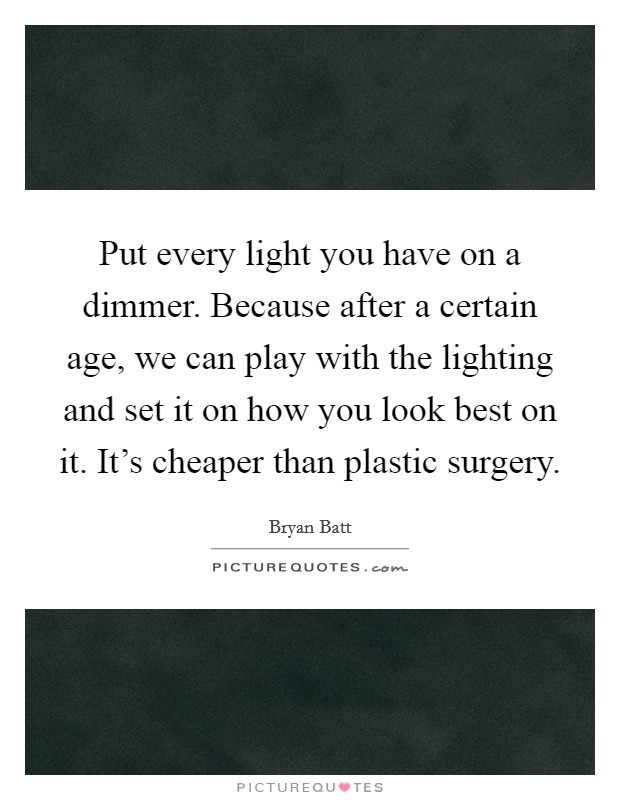 Put every light you have on a dimmer. Because after a certain age, we can play with the lighting and set it on how you look best on it. It's cheaper than plastic surgery Picture Quote #1