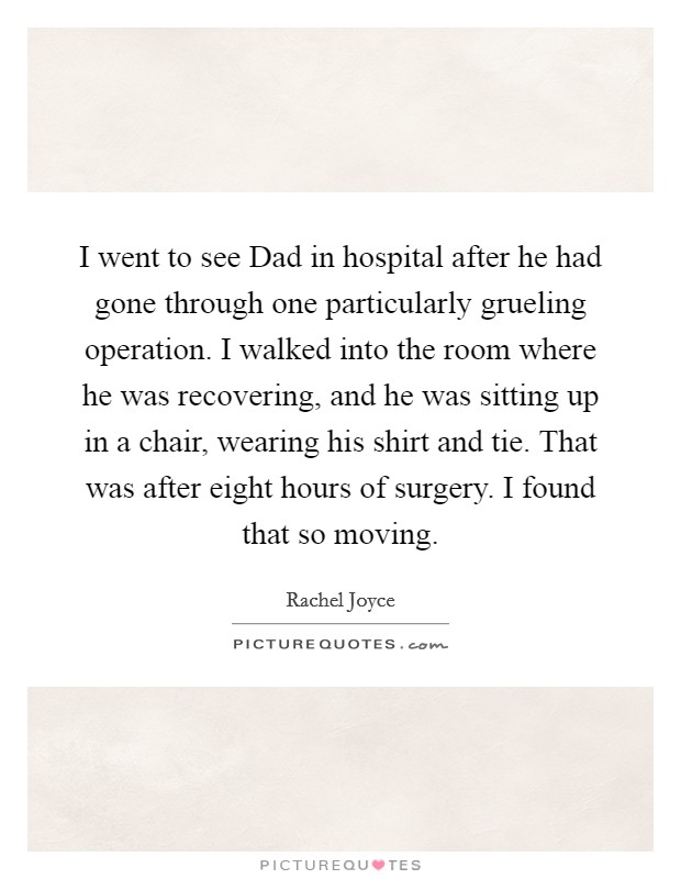 I went to see Dad in hospital after he had gone through one particularly grueling operation. I walked into the room where he was recovering, and he was sitting up in a chair, wearing his shirt and tie. That was after eight hours of surgery. I found that so moving Picture Quote #1