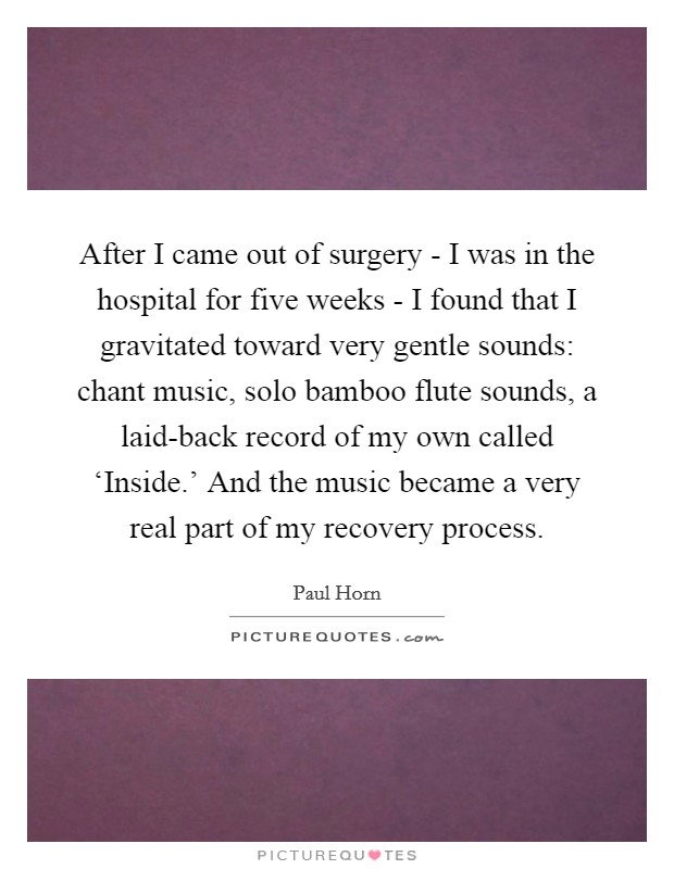 After I came out of surgery - I was in the hospital for five weeks - I found that I gravitated toward very gentle sounds: chant music, solo bamboo flute sounds, a laid-back record of my own called 'Inside.' And the music became a very real part of my recovery process Picture Quote #1
