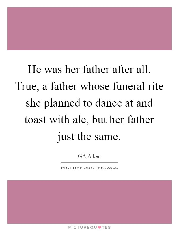 He was her father after all. True, a father whose funeral rite she planned to dance at and toast with ale, but her father just the same Picture Quote #1