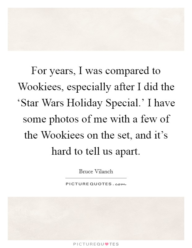 For years, I was compared to Wookiees, especially after I did the 'Star Wars Holiday Special.' I have some photos of me with a few of the Wookiees on the set, and it's hard to tell us apart Picture Quote #1