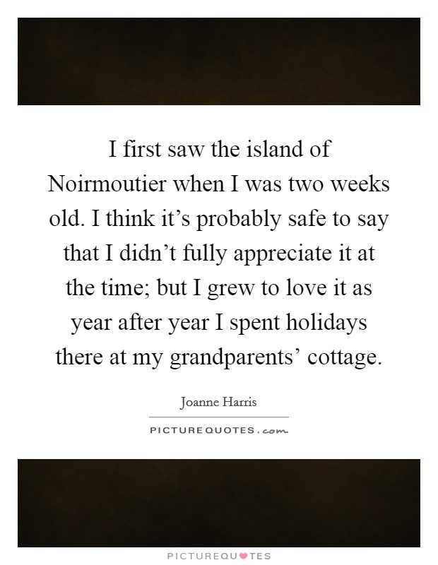 I first saw the island of Noirmoutier when I was two weeks old. I think it's probably safe to say that I didn't fully appreciate it at the time; but I grew to love it as year after year I spent holidays there at my grandparents' cottage Picture Quote #1