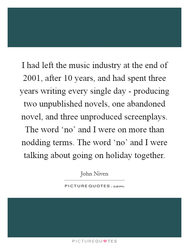I had left the music industry at the end of 2001, after 10 years, and had spent three years writing every single day - producing two unpublished novels, one abandoned novel, and three unproduced screenplays. The word 'no' and I were on more than nodding terms. The word 'no' and I were talking about going on holiday together Picture Quote #1