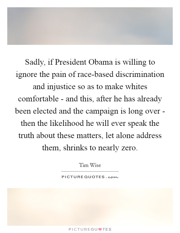 Sadly, if President Obama is willing to ignore the pain of race-based discrimination and injustice so as to make whites comfortable - and this, after he has already been elected and the campaign is long over - then the likelihood he will ever speak the truth about these matters, let alone address them, shrinks to nearly zero Picture Quote #1