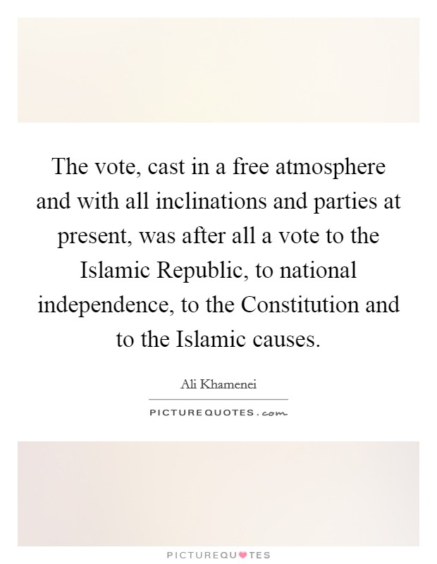 The vote, cast in a free atmosphere and with all inclinations and parties at present, was after all a vote to the Islamic Republic, to national independence, to the Constitution and to the Islamic causes Picture Quote #1