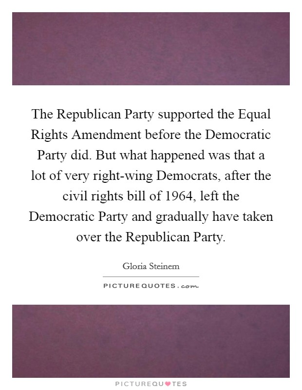 The Republican Party supported the Equal Rights Amendment before the Democratic Party did. But what happened was that a lot of very right-wing Democrats, after the civil rights bill of 1964, left the Democratic Party and gradually have taken over the Republican Party Picture Quote #1