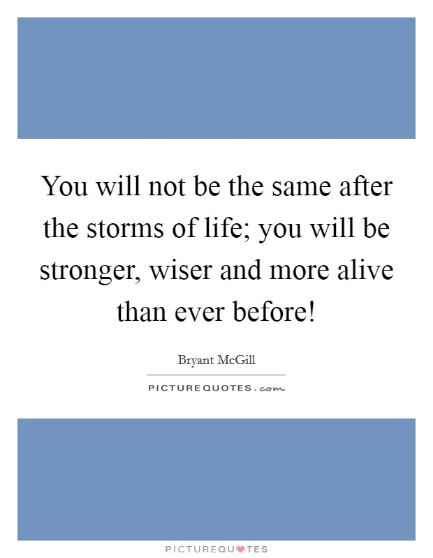 You will not be the same after the storms of life; you will be stronger, wiser and more alive than ever before! Picture Quote #1