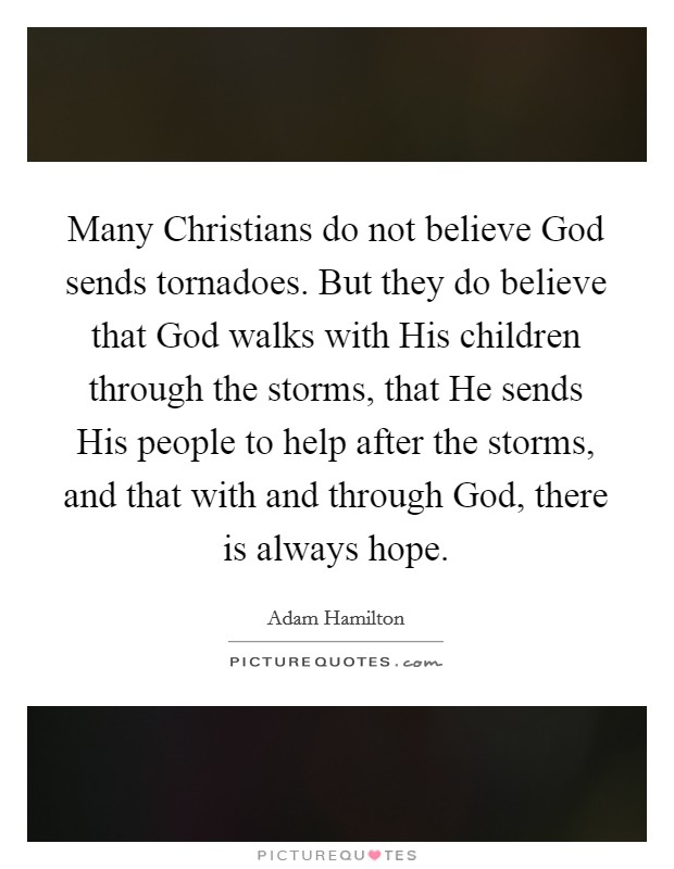Many Christians do not believe God sends tornadoes. But they do believe that God walks with His children through the storms, that He sends His people to help after the storms, and that with and through God, there is always hope Picture Quote #1