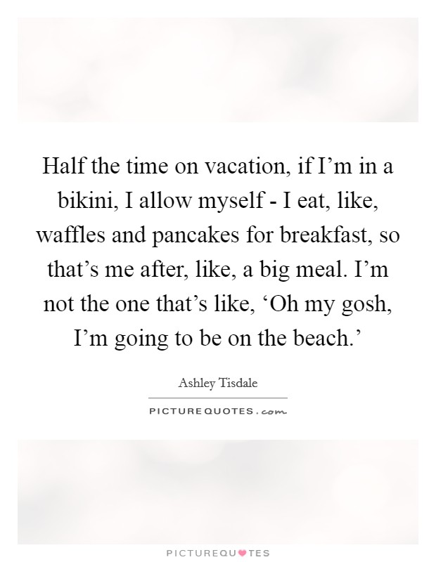 Half the time on vacation, if I'm in a bikini, I allow myself - I eat, like, waffles and pancakes for breakfast, so that's me after, like, a big meal. I'm not the one that's like, 'Oh my gosh, I'm going to be on the beach.' Picture Quote #1