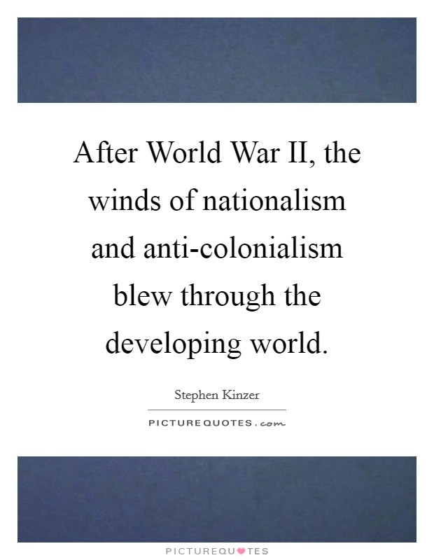 After World War II, the winds of nationalism and anti-colonialism blew through the developing world Picture Quote #1